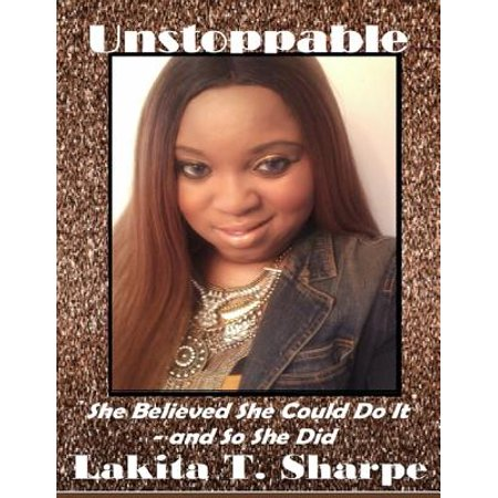 Unstoppable: She Believed She Could Do It - and So She Did -