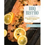 BBQ Bistro : Simple, Sophisticated French Recipes for Your Grill
