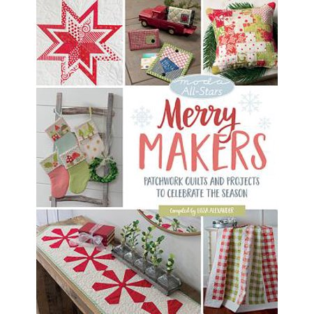 Moda All-Stars - Merry Makers : Patchwork Quilts and Projects to Celebrate the Season