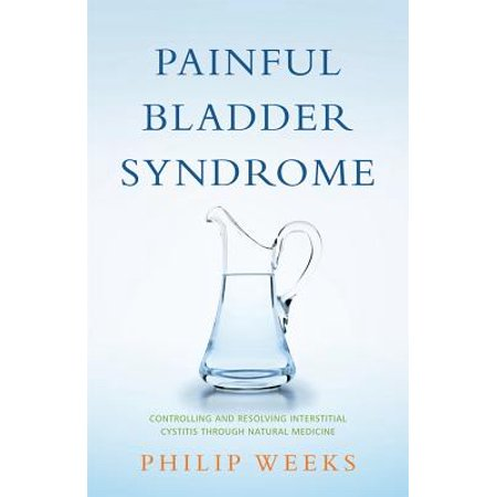 Painful Bladder Syndrome : Controlling and Resolving Interstitial Cystitis Through Natural