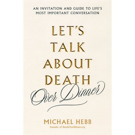 Let's Talk about Death (over Dinner) : An Invitation and Guide to Life's Most Important - Important Information About Halloween