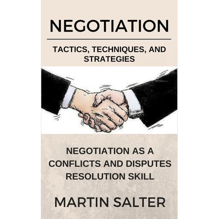 Negotiation Tactics, Techniques, And Strategies. Negotiation As A Conflicts And Disputes Resolution skill - (Alternative Methods Of Dispute Resolution Martin Frey)