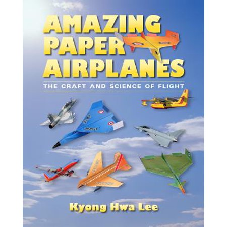 Amazing Paper Airplanes : The Craft and Science of Flight