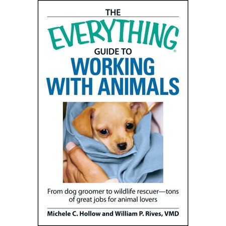 The Everything Guide to Working with Animals : From dog groomer to wildlife rescuer - tons of great jobs for animal lovers