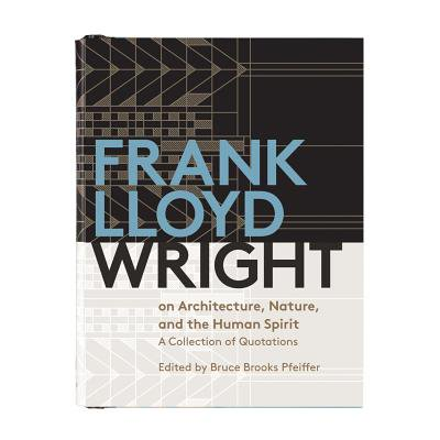 Frank Lloyd Wright on Architecture, Nature, and the Human Spirit : A Collection of Quotations