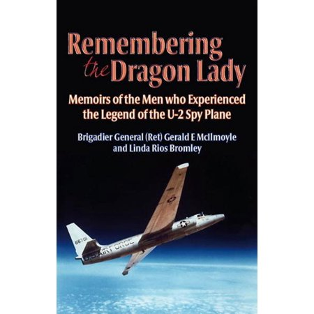 Remembering the Dragon Lady: The U-2 Spy Plane: Memoirs of the Men Who Made the Legend -