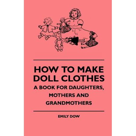 How To Make Doll Clothes - A Book For Daughters, Mothers And Grandmothers - eBook ()