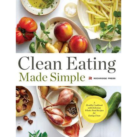 Clean Eating Made Simple : A Healthy Cookbook with Delicious Whole-Food Recipes for Eating Clean ()