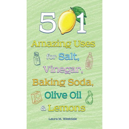 501 Amazing Uses for Salt, Vinegar, Baking Soda, Olive Oil and Lemons -