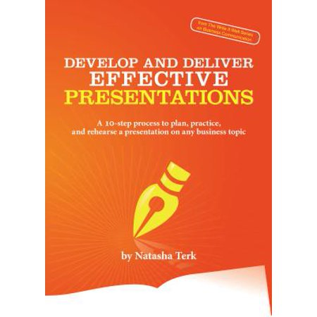 Develop and Deliver Effective Presentations: A 10-step process to plan, practice, and rehearse a presentation on any business topic - (Non Technical Presentation Topics For Communication Lab)