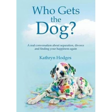 Who Gets the Dog?: A Real Conversation about Separation, Divorce and Finding Your Happiness Again