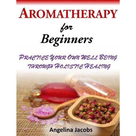 Aromatherapy For Beginners Practice Your Own Well Being through Holistic Healing Angelina Jacobs - eBook (Well Being Aromatherapy)