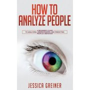 How To Analyze People: A Beginner's Guide to Analyzing, Understanding, and Predicting People's Behavior (Paperback)