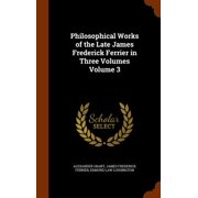 Philosophical Works of the Late James Frederick Ferrier in Three Volumes Volume 3