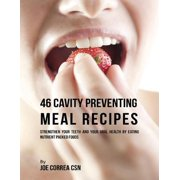 46 Cavity Preventing Meal Recipes: Strengthen Your Teeth and Your Oral Health By Eating Nutrient Packed Foods - eBook