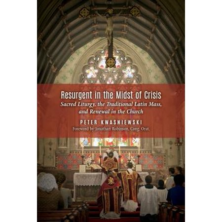 Catholic Mass Latin (Resurgent in the Midst of Crisis : Sacred Liturgy, the Traditional Latin Mass, and Renewal in the Church )