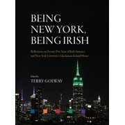 Being New York, Being Irish : Reflections on Twenty-Five Years of Irish America and New York University's Glucksman Ireland House