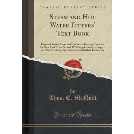 Trading School (Steam and Hot Water Fitters' Text Book : Prepared for the Steam and Hot Water Heating Course at the New York Trade School, with Supplementary Chapters on House Heating, Specifications)