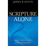 Scripture Alone : Exploring the Bible's Accuracy, Authority, and Authenticity