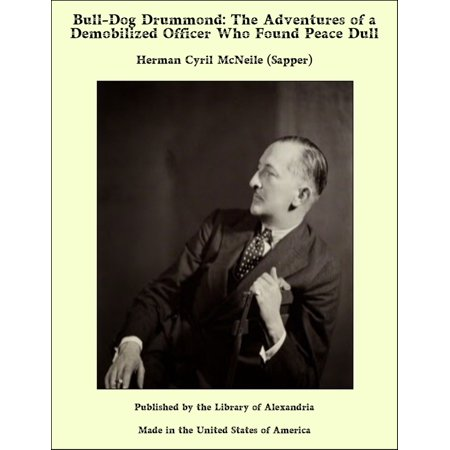 Bull-Dog Drummond: The Adventures of a Demobilized Officer Who Found Peace Dull - eBook ()