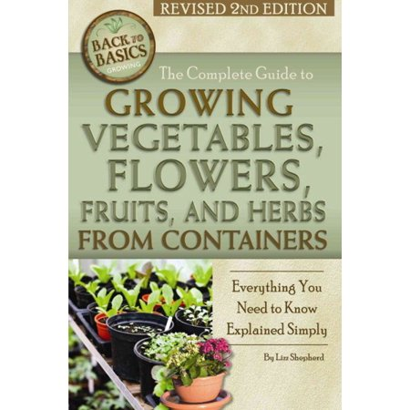 The Complete Guide to Growing Vegetables, Flowers, Fruits, and Herbs from Containers : Everything You Need to Know Explained Simply Revised 2nd Edition