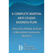 A Complete Martial Arts Studio Business Plan: A Key Part Of How To Start A Martial Arts Instructor Business - eBook