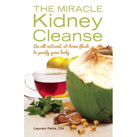 The Miracle Kidney Cleanse : An All-Natural, At-Home Flush to Purify Your (The Best Way To Cleanse Your Body)