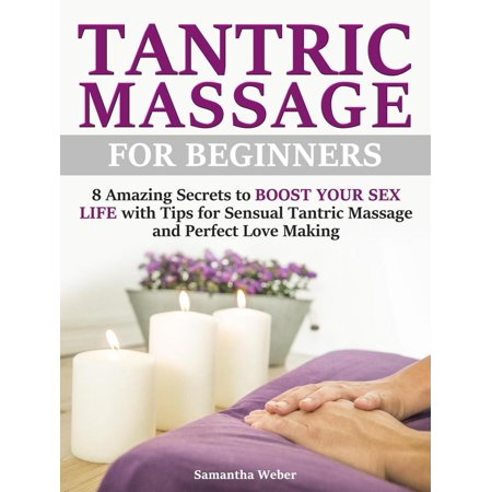 Tantric Massage: For Beginners - 8 Amazing Secrets to Boost Your Sex Life with Tips for Sensual Tantric Massage and Perfect Love Making - eBook