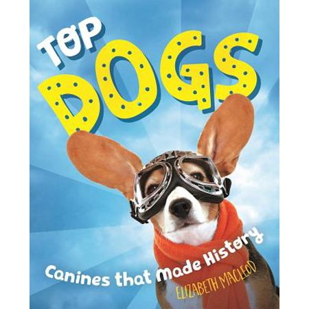 Top Dogs : Canines That Made History (Top Dog The Science Of Winning And Losing)