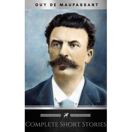 The Complete Short Stories of De Maupassant: Including the Necklace, a Passion, the Piece of String, Revenge, and the Wedding Night -