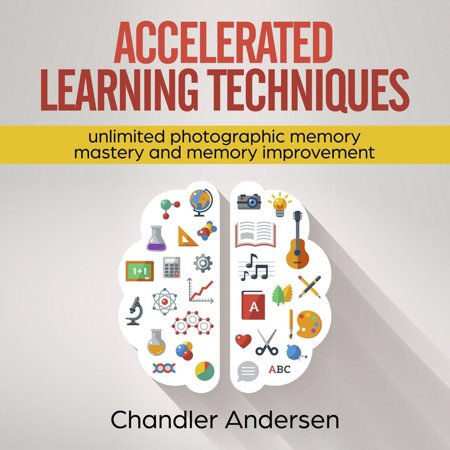 Accelerated Learning Techniques: Unlimited Photographic Memory Mastery and Memory Improvement - (Photographic Memory)