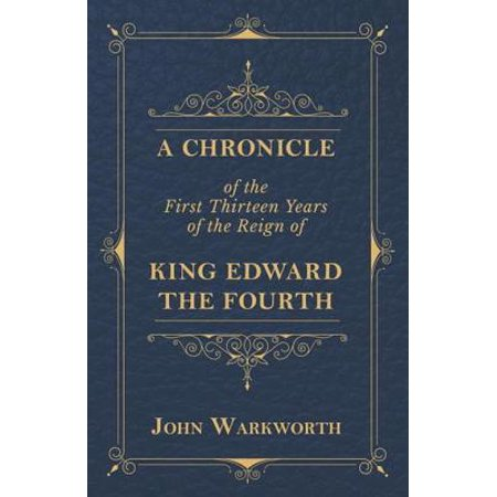 A Chronicle Of The First Thirteen Years Of The Reign Of King Edward The Fourth - eBook