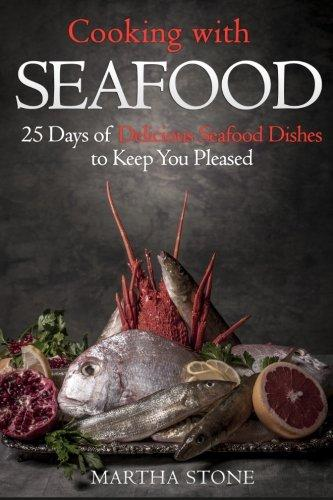 Cooking with Seafood: 25 Days of Delicious Seafood Dishes to Keep You Pleased by