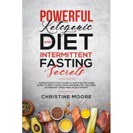 Powerful Ketogenic Diet and Intermittent Fasting Secrets: Complete Keto Fast Guide to Gain the Low-Carb Clarity Lifestyle in 21 Days and Burn Fat - Includes Autophagy, OMAD, Meal Plan Content -