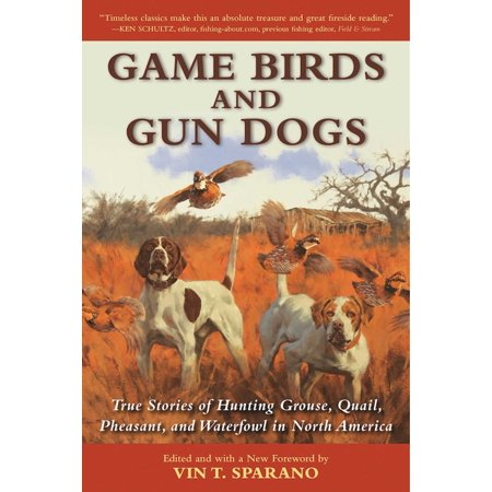 Game Birds and Gun Dogs : True Stories of Hunting Grouse, Quail, Pheasant, and Waterfowl in North