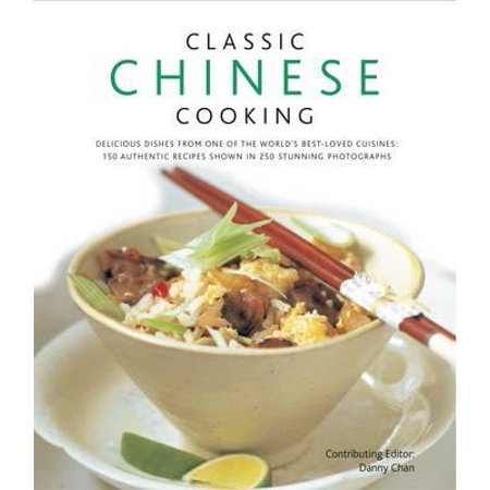 Classic Chinese Cooking : Delicious Dishes from One of the World's Best-Loved Cuisines: 150 Authentic Recipes Shown in 250 Stunning