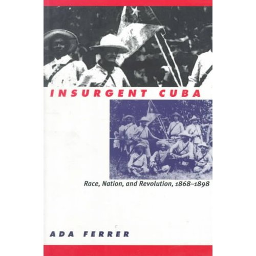 Insurgent Cuba: Race, Nation, and Revolution 1868-1898