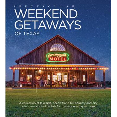 Spectacular Weekend Getaways of Texas : A Collection of Lakeside, Ocean Front, Hill Country and City Hotels, Resorts and Rentals for the Modern Day Explorer - Hardcover