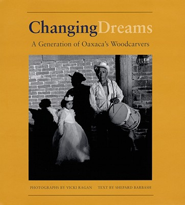 Changing Dreams:  A Generation of Oaxaca's Woodcarvers : A Generation of Oaxaca's Woodcarvers