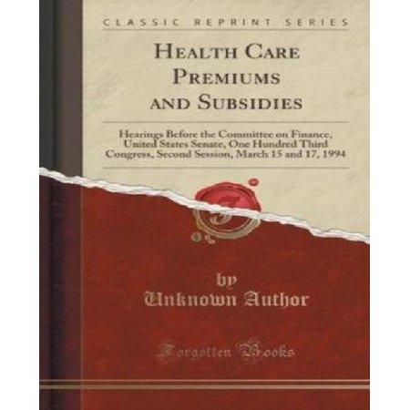 Health Care Premiums And Subsidies  Hearings Before The Committee On Finance  United States Senate  One Hundred Third Congress  Second Session  March 15 And 17  1994  Classic Reprint