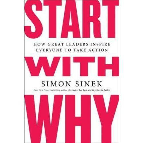 START WITH WHY: HOW GREAT LEADERS INSPIRE EVERYONE