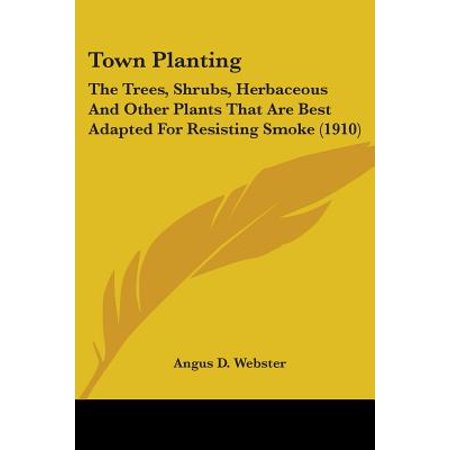 Town Planting : The Trees, Shrubs, Herbaceous and Other Plants That Are Best Adapted for Resisting Smoke