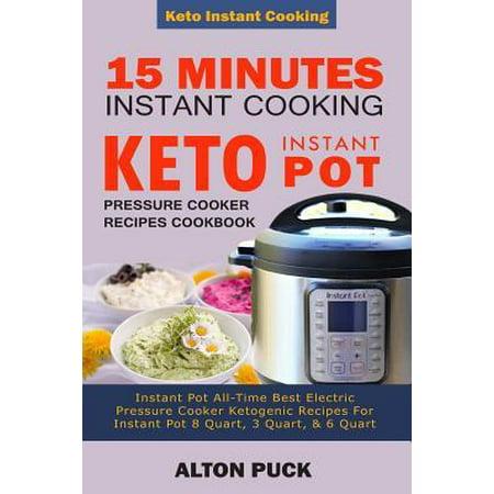 15 Minutes Instant Cooking Keto Instant Pot Pressure Cooker Recipes Cookbook : Instant Pot All-Time Best Electric Pressure Cooker Ketogenic Recipes For Instant Pot 8 Quart, 3 Quart, & 6
