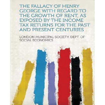 The Fallacy Of Henry George With Regard To The Growth Of Rent  As Exposed By The Income Tax Returns For The Past And Present Centuries
