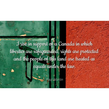 Paul Martin - I rise in support of a Canada in which liberties are safeguarded, rights are protected and the people of this land are treated as equals und - Famous Quotes Laminated POSTER PRINT 24X20.
