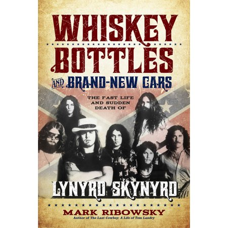 Whiskey Bottles and Brand-New Cars : The Fast Life and Sudden Death of Lynyrd Skynyrd