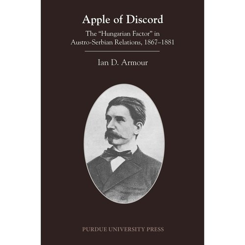 "Apple of Discord: The ""Hungarian Factor"" in Austro-Serbian Relations, 1867-1881"