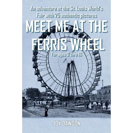Meet Me at the Ferris Wheel : An Adventure at the St. Louis World's Fair with 75 Authentic Pictures for Ages 9 Thru 16 Christmas Worlds Fair Ferris Wheel
