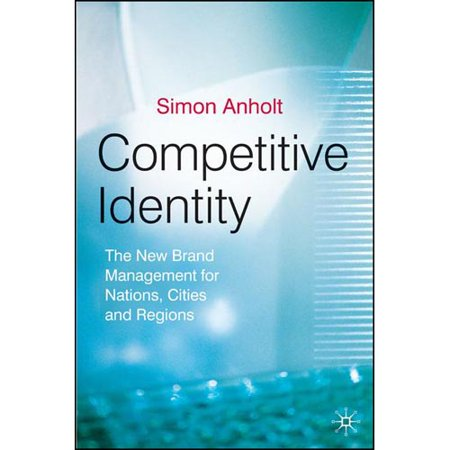 Competitive Identity  The New Brand Management For Nations  Cities And Regions