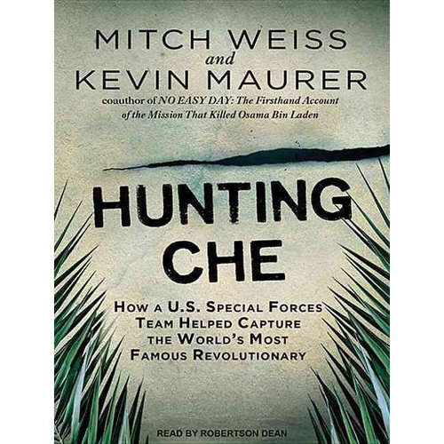 Hunting Che: How a U.S. Special Forces Team Helped Capture the World's Most Famous Revolutionary: Library Edition